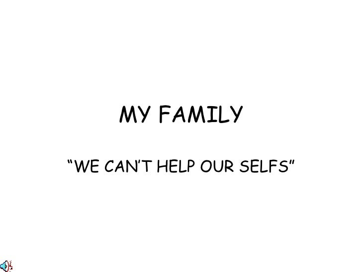 """MY FAMILY """" WE CAN'T HELP OUR SELFS"""""""