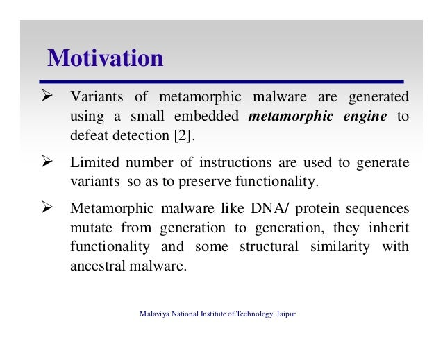 analysis and detection of metamorphic viruses The encrypted, oligomorphic, polymorphic and metamorphic malwares which are able to avoid detection moreover, we discuss the future trends on the malware obfuscation techniques keywords-malware, obfuscation, metamorphic, polymorphic i introduction the obfuscation is a technique that makes programs.