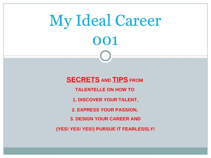 My Ideal Career 001 SECRETS  AND  TIPS  FROM  TALENTELLE ON HOW TO  1. DISCOVER YOUR TALENT, 2. EXPRESS YOUR PASSION,  3. ...