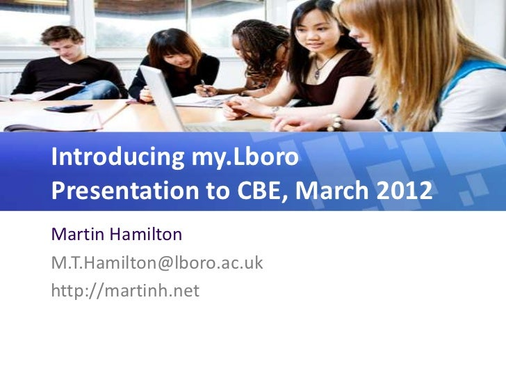 Introducing my.LboroPresentation to CBE, March 2012Martin HamiltonM.T.Hamilton@lboro.ac.ukhttp://martinh.net