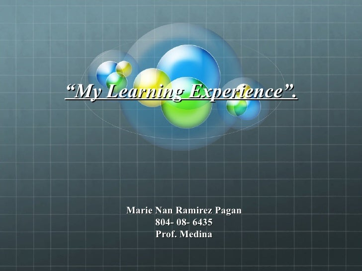""" My Learning Experience"". Marie Nan Ramirez Pagan 804- 08- 6435 Prof. Medina"