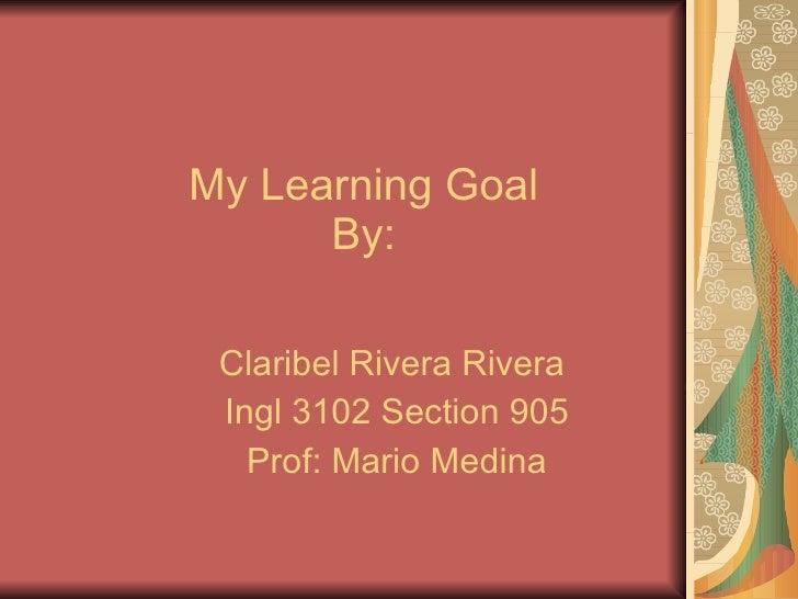 My Learning Goal By: Claribel Rivera Rivera  Ingl 3102 Section 905 Prof: Mario Medina