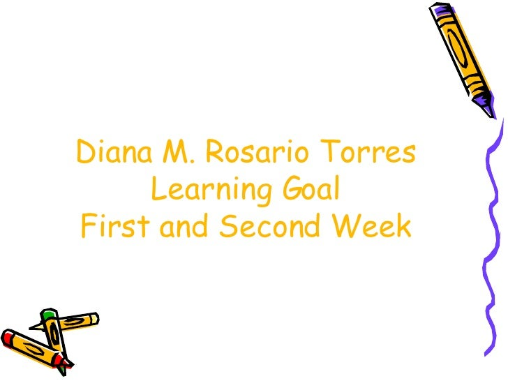Diana M. Rosario Torres Learning Goal First and Second Week