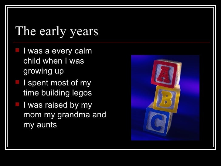 The early years <ul><li>I was a every calm child when I was growing up </li></ul><ul><li>I spent most of my time building ...