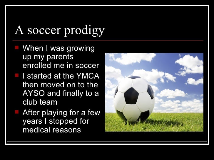 A soccer prodigy <ul><li>When I was growing up my parents enrolled me in soccer </li></ul><ul><li>I started at the YMCA th...