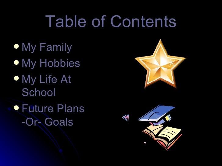 Table of Contents <ul><li>My Family </li></ul><ul><li>My Hobbies </li></ul><ul><li>My Life At School </li></ul><ul><li>Fut...