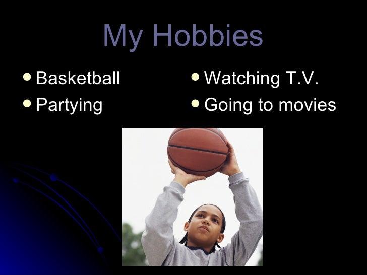My Hobbies <ul><li>Basketball </li></ul><ul><li>Partying </li></ul><ul><li>Watching T.V. </li></ul><ul><li>Going to movies...