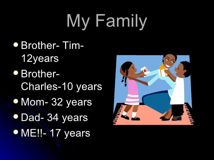 My Family <ul><li>Brother- Tim- 12years </li></ul><ul><li>Brother- Charles-10 years </li></ul><ul><li>Mom- 32 years </li><...