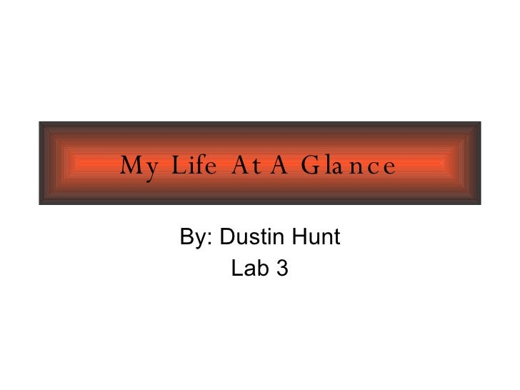 My Life At A Glance By: Dustin Hunt Lab 3