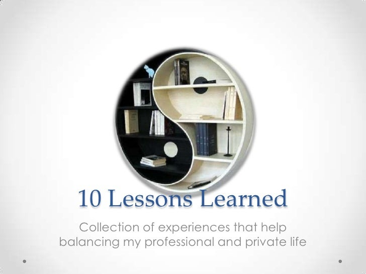 10 Lessons Learned   Collection of experiences that helpbalancing my professional and private life