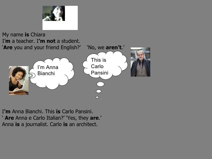 I'm Anna Bianchi This is Carlo Pansini My name  is  Chiara I' m  a teacher. I 'm not  a student. ' Are  you and your frien...
