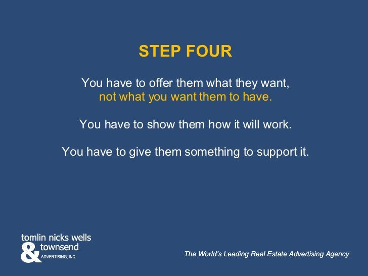 STEP FOUR You have to offer them what they want, not what you want them to have. You have to show them how it will work. Y...