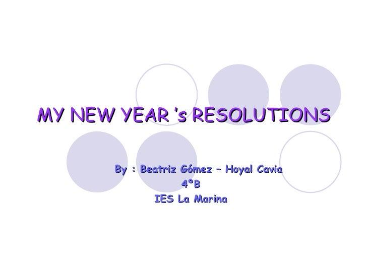 MY NEW YEAR 's RESOLUTIONS By : Beatriz Gómez – Hoyal Cavia  4ºB IES La Marina