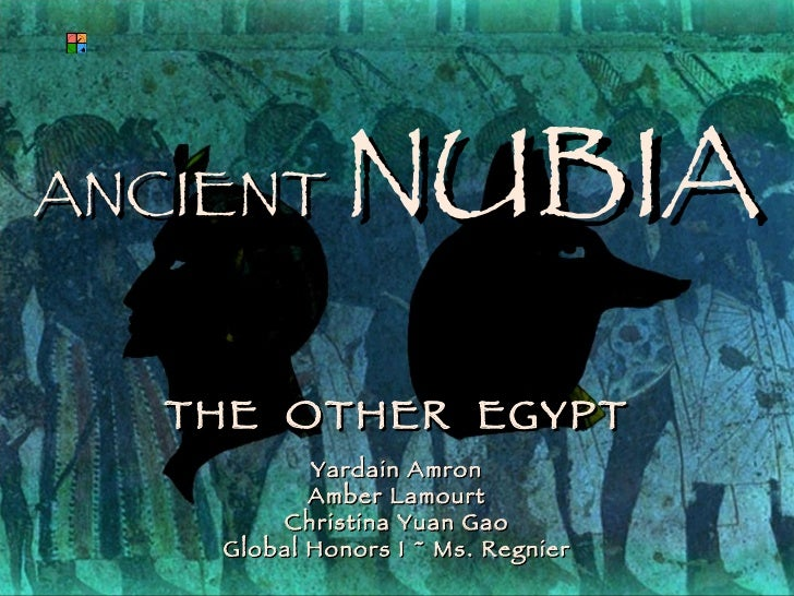 ANCIENT   NUBIA THE  OTHER  EGYPT Yardain Amron Amber Lamourt Christina Yuan Gao Global Honors I ~ Ms. Regnier