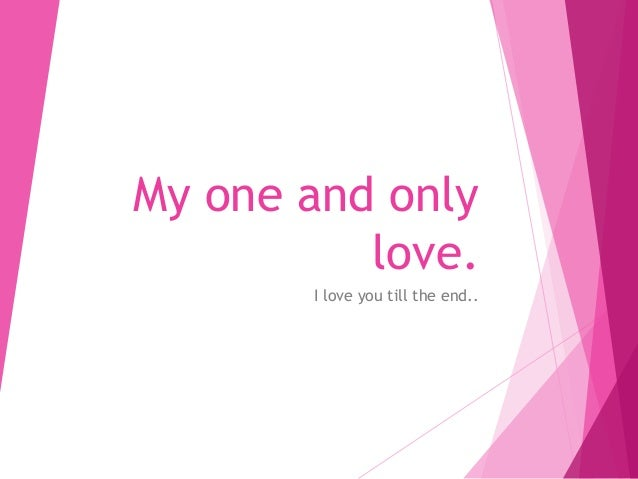 My one and only love. I love you till the end..