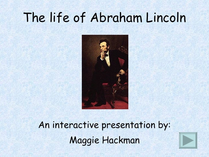 The life of Abraham Lincoln An interactive presentation by: Maggie Hackman