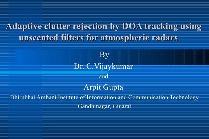 Adaptive clutter rejection by DOA tracking using  unscented filters for atmospheric radars By Dr. C.Vijaykumar  and  Arpit...