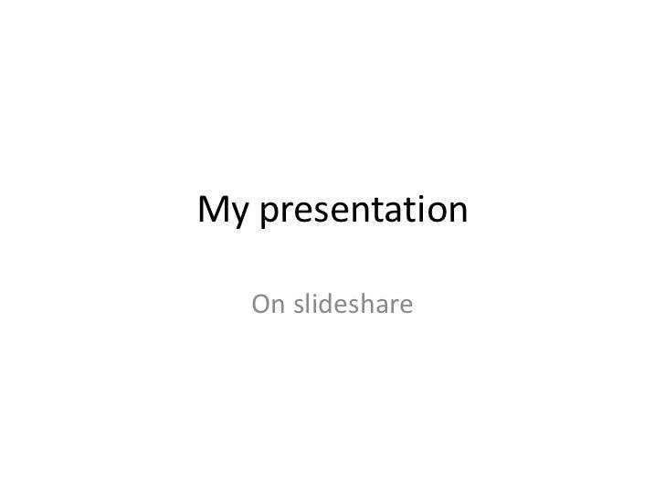 My presentation   On slideshare