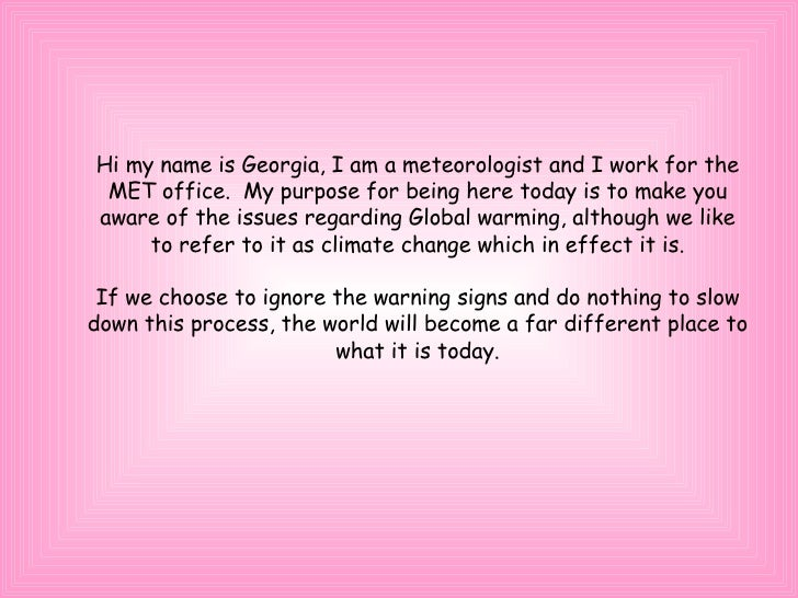 Hi my name is Georgia, I am a meteorologist and I work for the MET office.  My purpose for being here today is to make you...