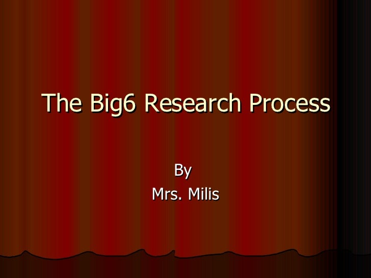 The Big6 Research Process By  Mrs. Milis