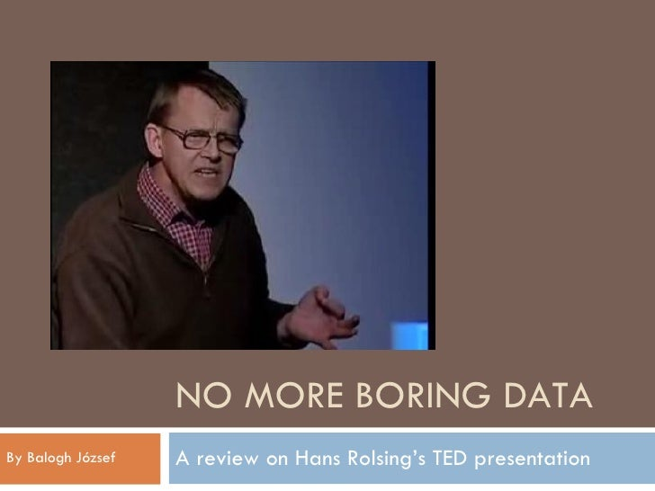 NO MORE BORING DATA A review on Hans Rolsing's TED presentation By Balogh József