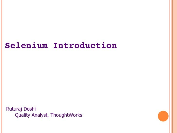 Selenium Introduction <ul><li>Ruturaj Doshi </li></ul><ul><ul><li>Quality Analyst, ThoughtWorks </li></ul></ul>
