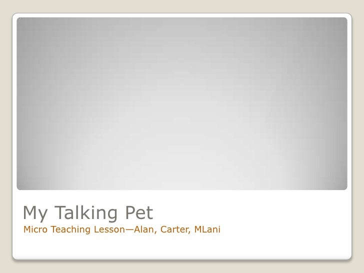 My Talking Pet<br />Micro Teaching Lesson—Alan, Carter, MLani<br />