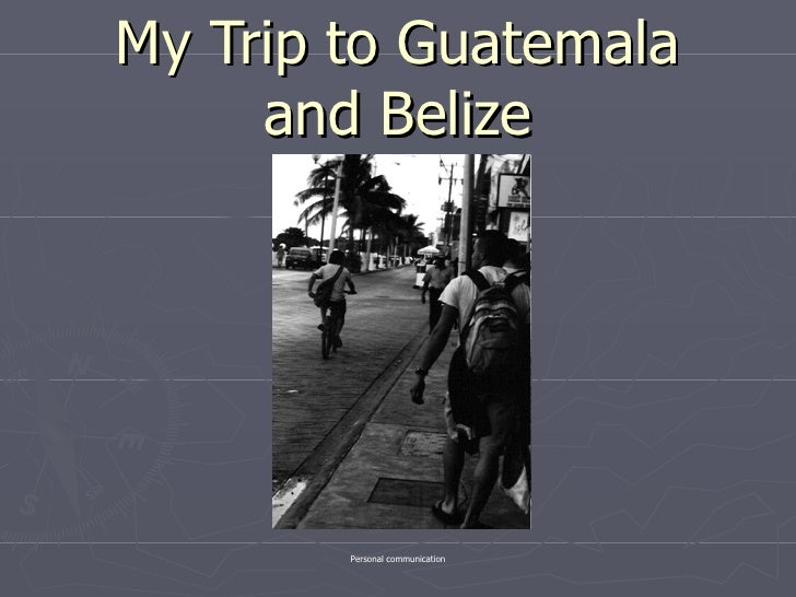 My Trip to Guatemala and Belize Personal communication