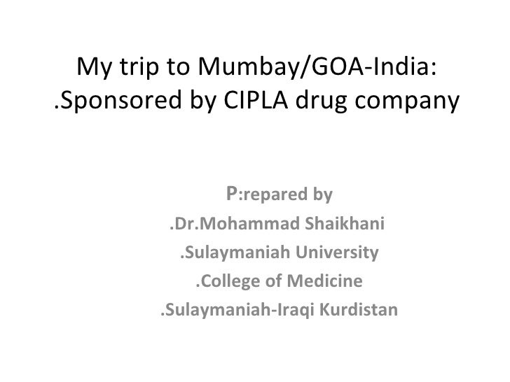 My trip to Mumbay/GOA-India: Sponsored by CIPLA drug company. P repared by: Dr.Mohammad Shaikhani. Sulaymaniah University....