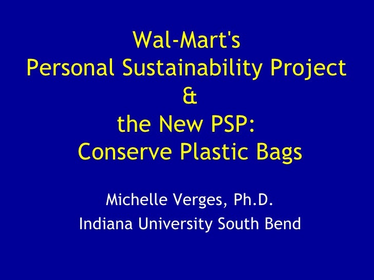 Wal-Mart's  Personal Sustainability Project  & the New PSP:  Conserve Plastic Bags Michelle Verges, Ph.D. Indiana Universi...
