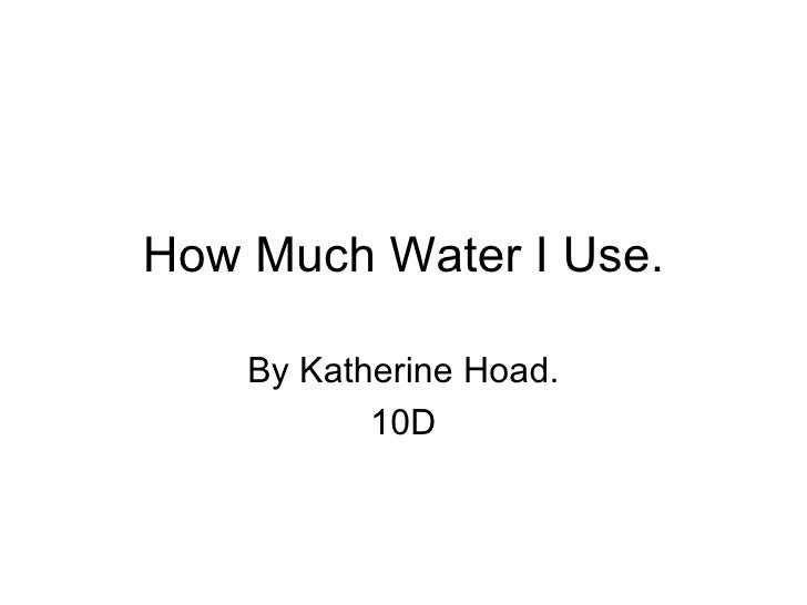 How Much Water I Use. By Katherine Hoad. 10D