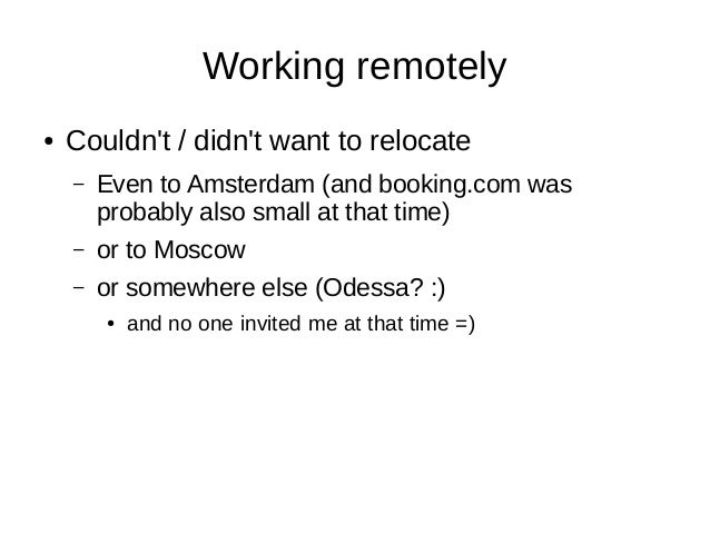 Working remotely ● Couldn't / didn't want to relocate – Even to Amsterdam (and booking.com was probably also small at that...