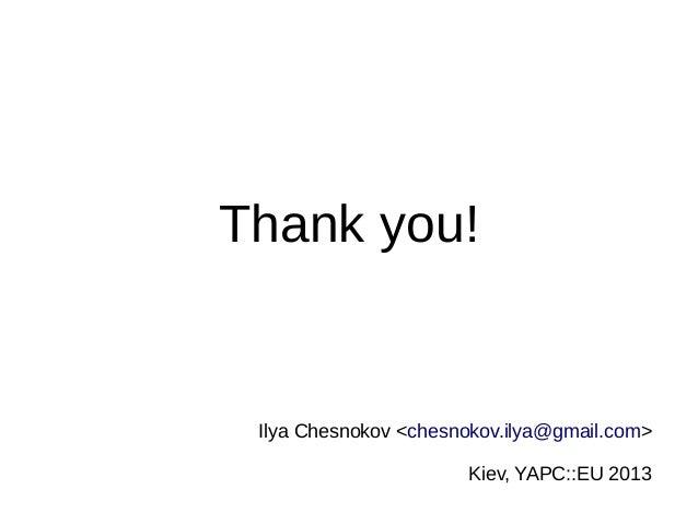 Thank you! Ilya Chesnokov <chesnokov.ilya@gmail.com> Kiev, YAPC::EU 2013