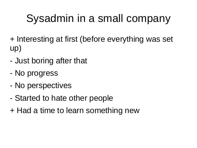 Sysadmin in a small company + Interesting at first (before everything was set up) - Just boring after that - No progress -...