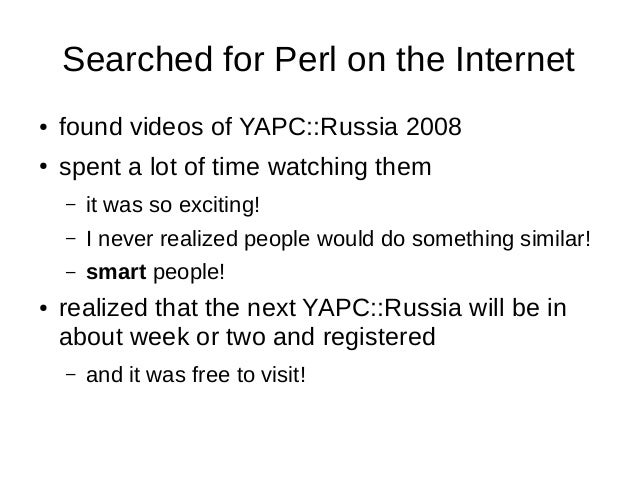 Searched for Perl on the Internet ● found videos of YAPC::Russia 2008 ● spent a lot of time watching them – it was so exci...