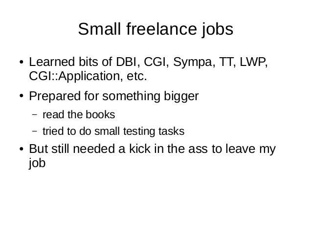 Small freelance jobs ● Learned bits of DBI, CGI, Sympa, TT, LWP, CGI::Application, etc. ● Prepared for something bigger – ...
