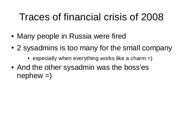 Traces of financial crisis of 2008 ● Many people in Russia were fired ● 2 sysadmins is too many for the small company ● es...