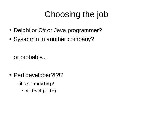 Choosing the job ● Delphi or C# or Java programmer? ● Sysadmin in another company? or probably... ● Perl developer?!?!? – ...