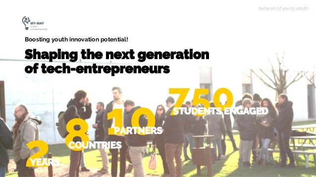 750 Shaping the next generation of tech-entrepreneurs Boosting youth innovation potential! Network of young adults 2YEARS ...