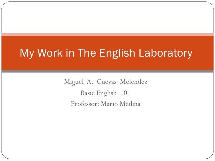 Miguel  A.  Cuevas  Melendez Basic English  101 Professor: Mario Medina My Work in The English Laboratory