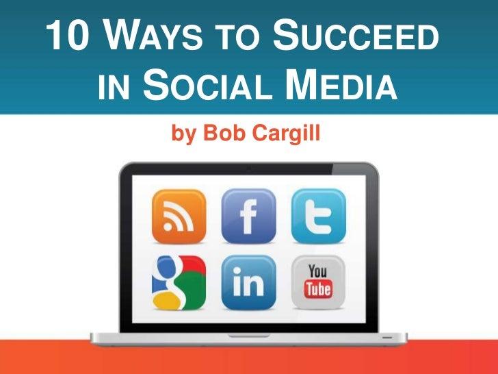 10 WAYS TO SUCCEED   IN SOCIAL MEDIA     by Bob Cargill