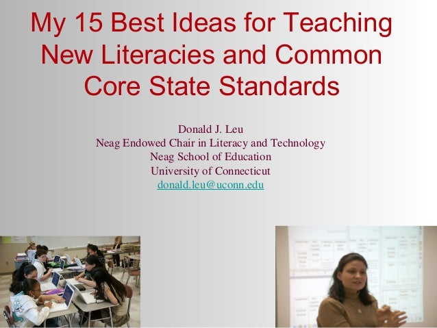 My 15 Best Ideas for Teaching New Literacies and Common Core State Standards Donald J. Leu Neag Endowed Chair in Literacy ...