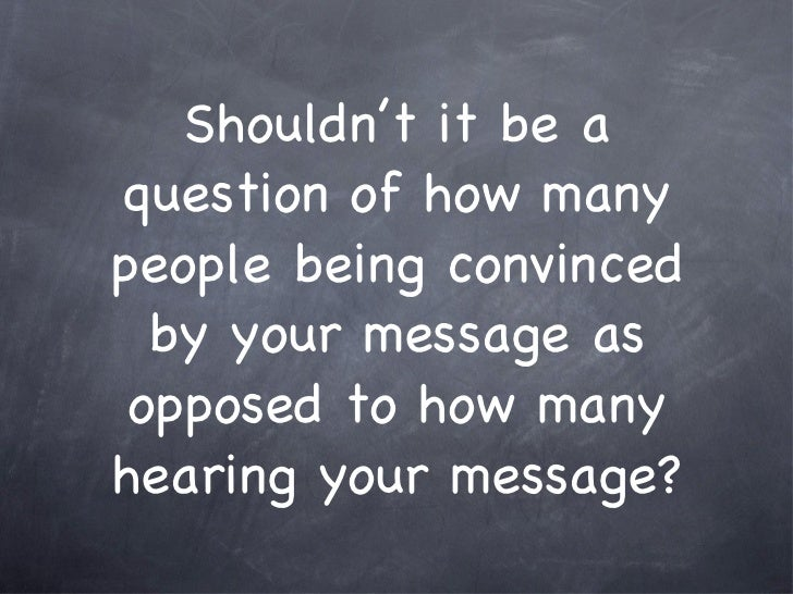 Shouldn't it be a question of how many people being convinced by your message as opposed to how many hearing your message?