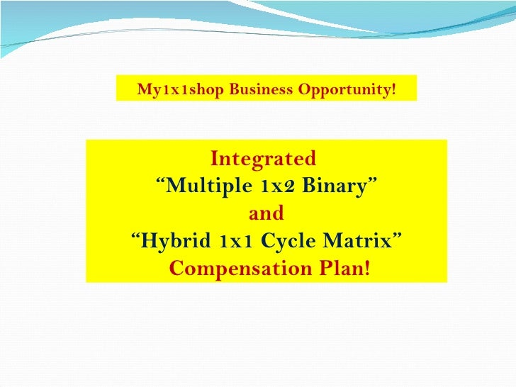 "Integrated  "" Multiple 1x2 Binary"" and  "" Hybrid 1x1 Cycle Matrix"" Compensation Plan! My1x1shop Business Opportunity!"