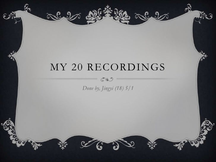 MY 20 RECORDINGS    Done by, Jingyi (18) 5/1