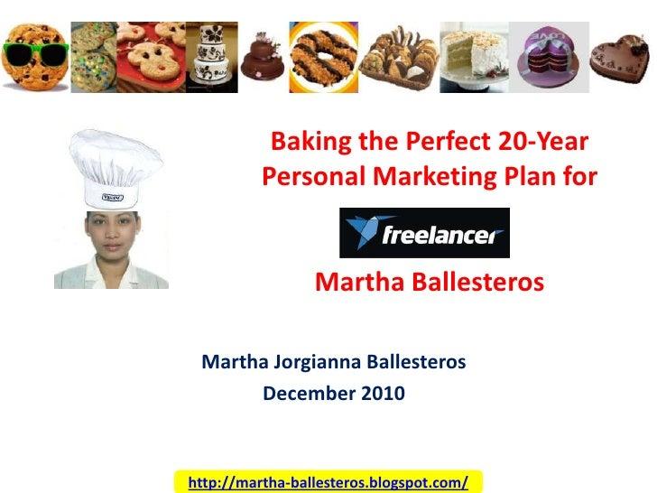 Baking the Perfect 20-Year Personal Marketing Plan for Martha Ballesteros<br />Martha Jorgianna Ballesteros<br />December ...