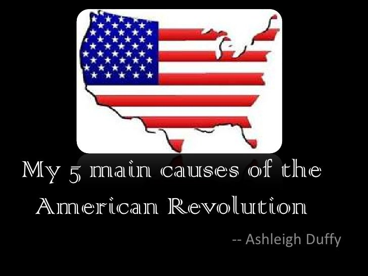 My 5 main causes of the American Revolution<br />-- Ashleigh Duffy<br />