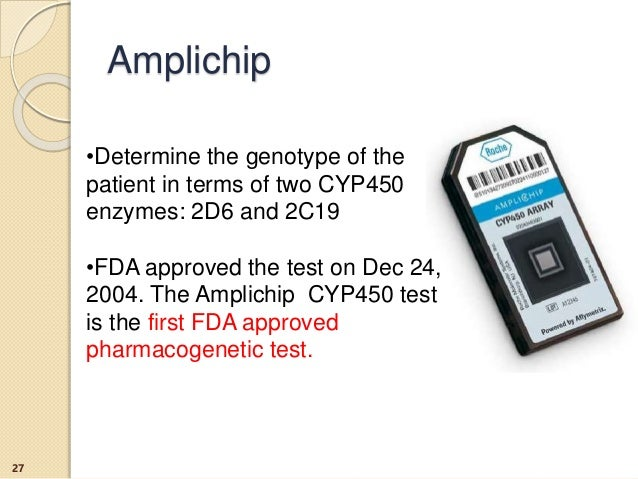 Amplichip •Determine the genotype of the patient in terms of two CYP450 enzymes: 2D6 and 2C19 •FDA approved the test on De...