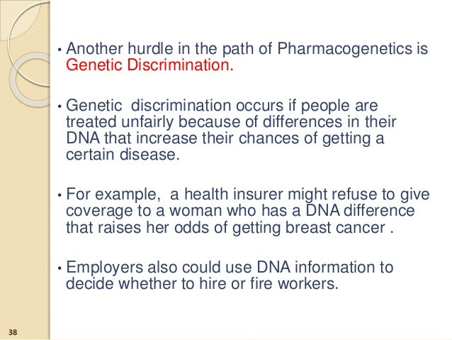 • Another hurdle in the path of Pharmacogenetics is Genetic Discrimination. • Genetic discrimination occurs if people are ...