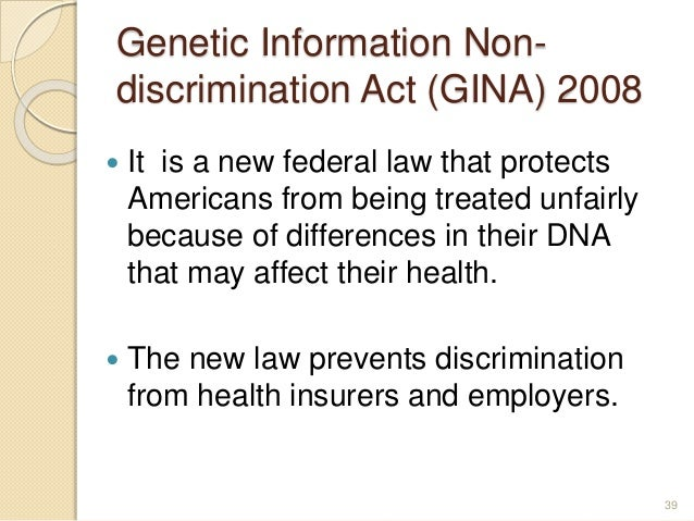 Genetic Information Non- discrimination Act (GINA) 2008  It is a new federal law that protects Americans from being treat...